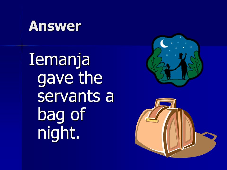 Iemanja gave the servants a bag of night.