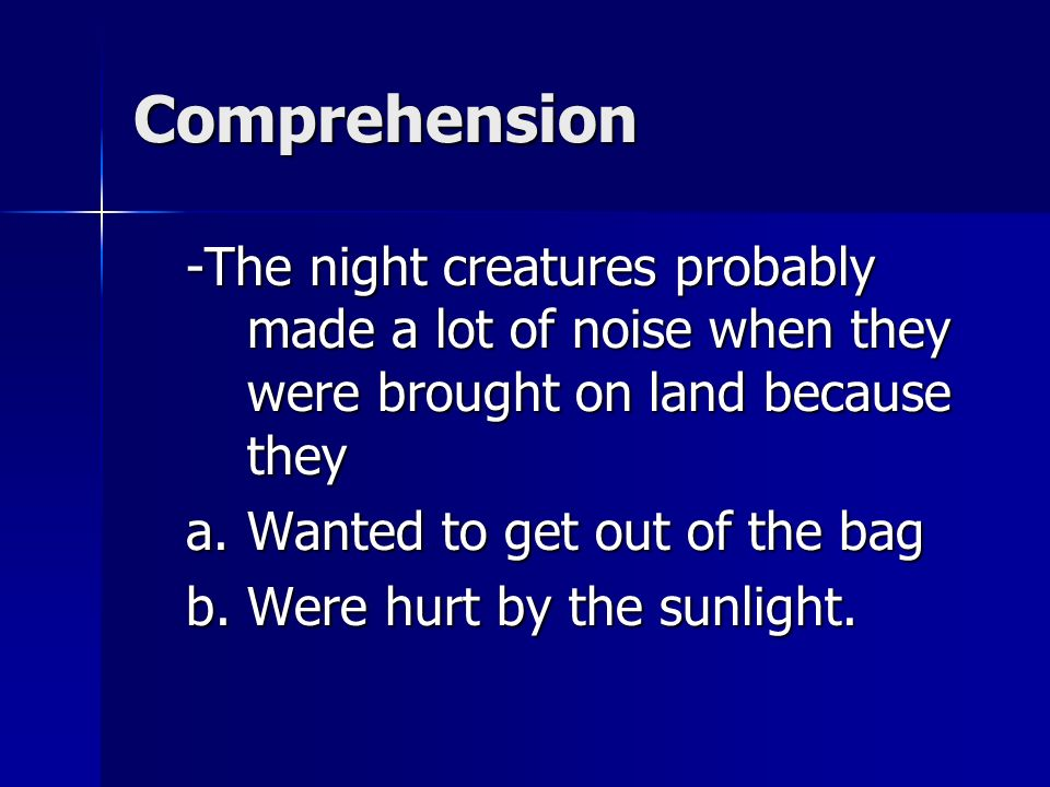 Comprehension -The night creatures probably made a lot of noise when they were brought on land because they.