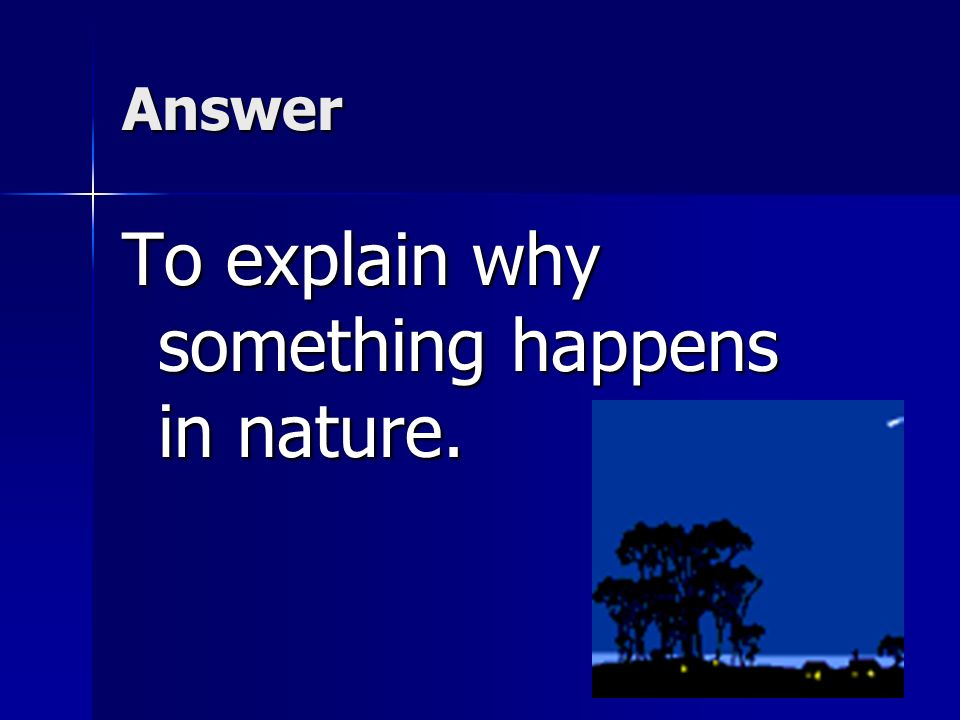 To explain why something happens in nature.