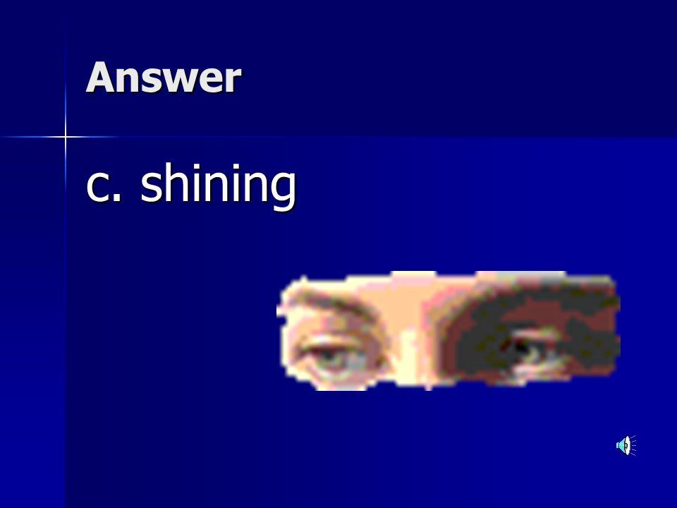 Answer c. shining