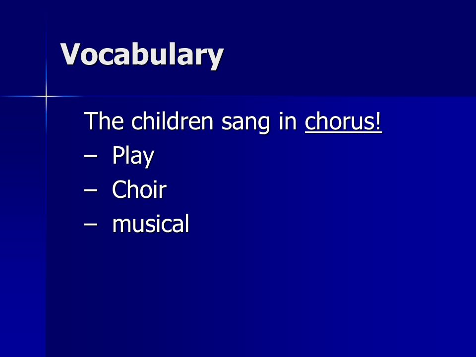Vocabulary The children sang in chorus! Play Choir musical
