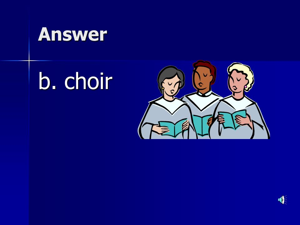 Answer b. choir