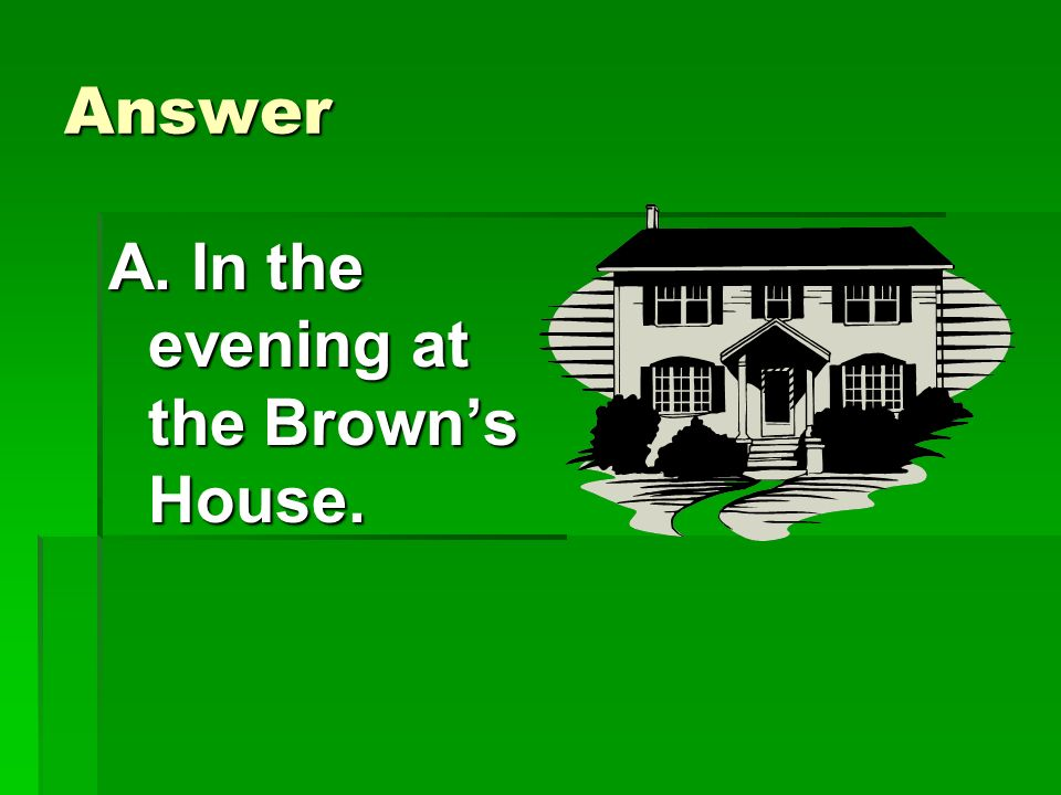 Answer A. In the evening at the Brown's House.