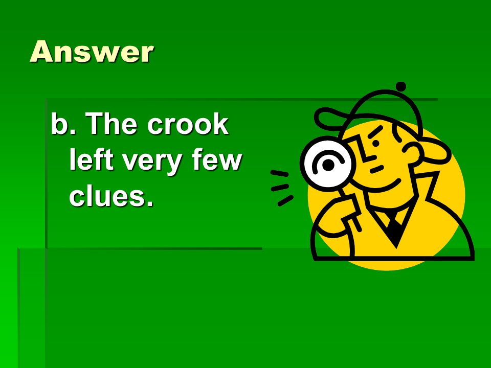 Answer b. The crook left very few clues.