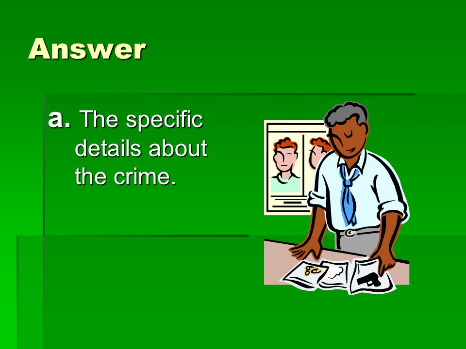 Answer a. The specific details about the crime.