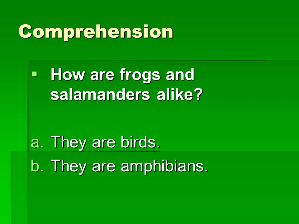 Comprehension How are frogs and salamanders alike They are birds.