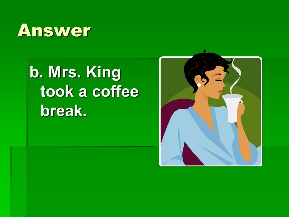 Answer b. Mrs. King took a coffee break.