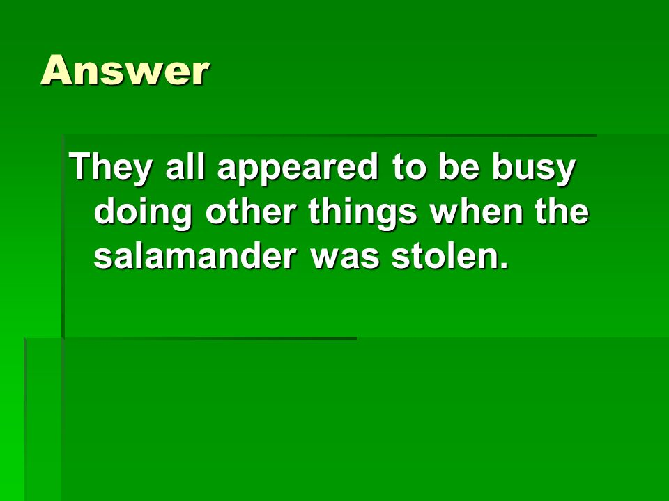Answer They all appeared to be busy doing other things when the salamander was stolen.