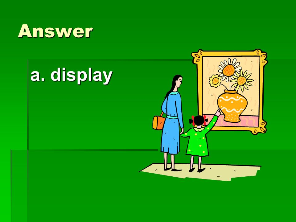 Answer a. display