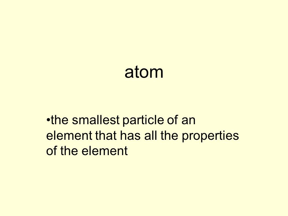 atom the smallest particle of an element that has all the properties of the element