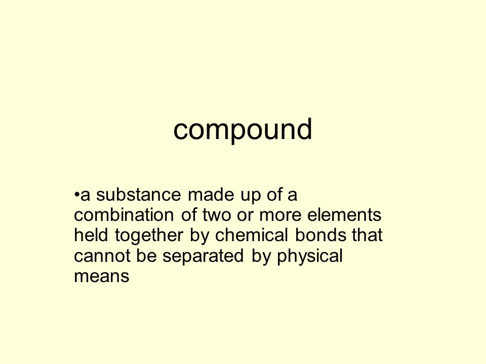compound a substance made up of a combination of two or more elements held together by chemical bonds that cannot be separated by physical means.