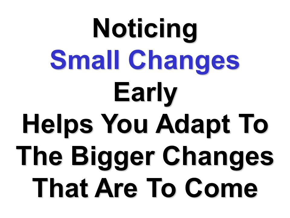 Noticing Small Changes Early Helps You Adapt To The Bigger Changes That Are To Come