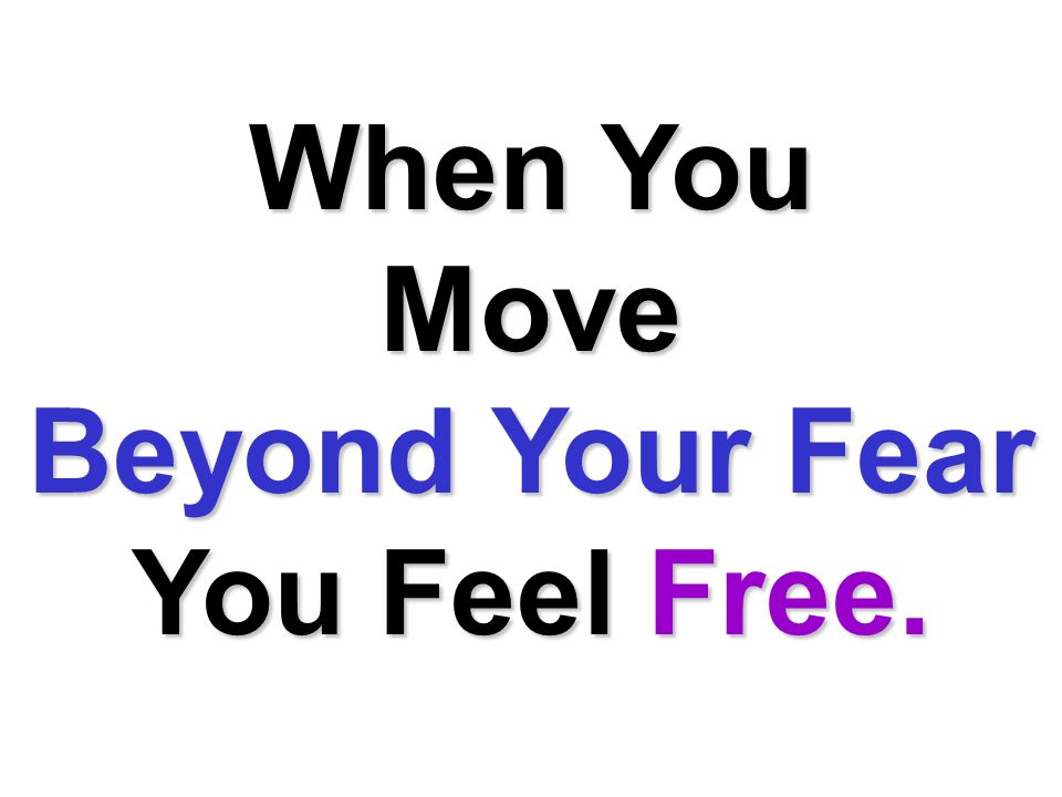 When You Move Beyond Your Fear You Feel Free.