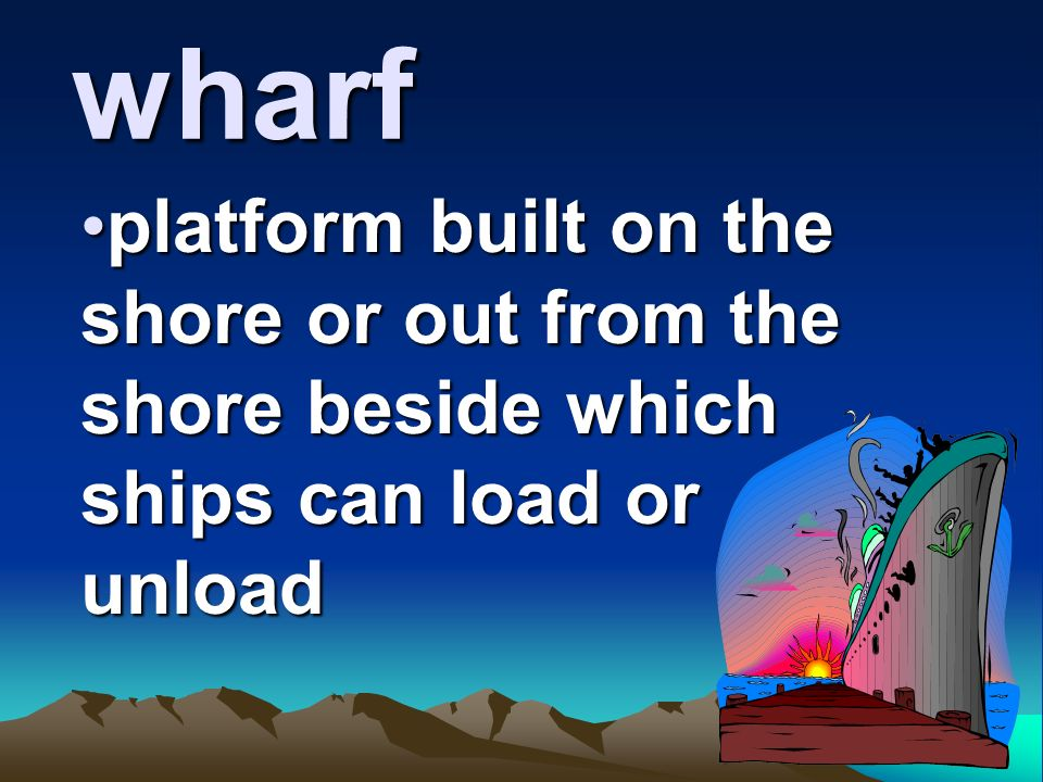 wharf platform built on the shore or out from the shore beside which ships can load or unload.