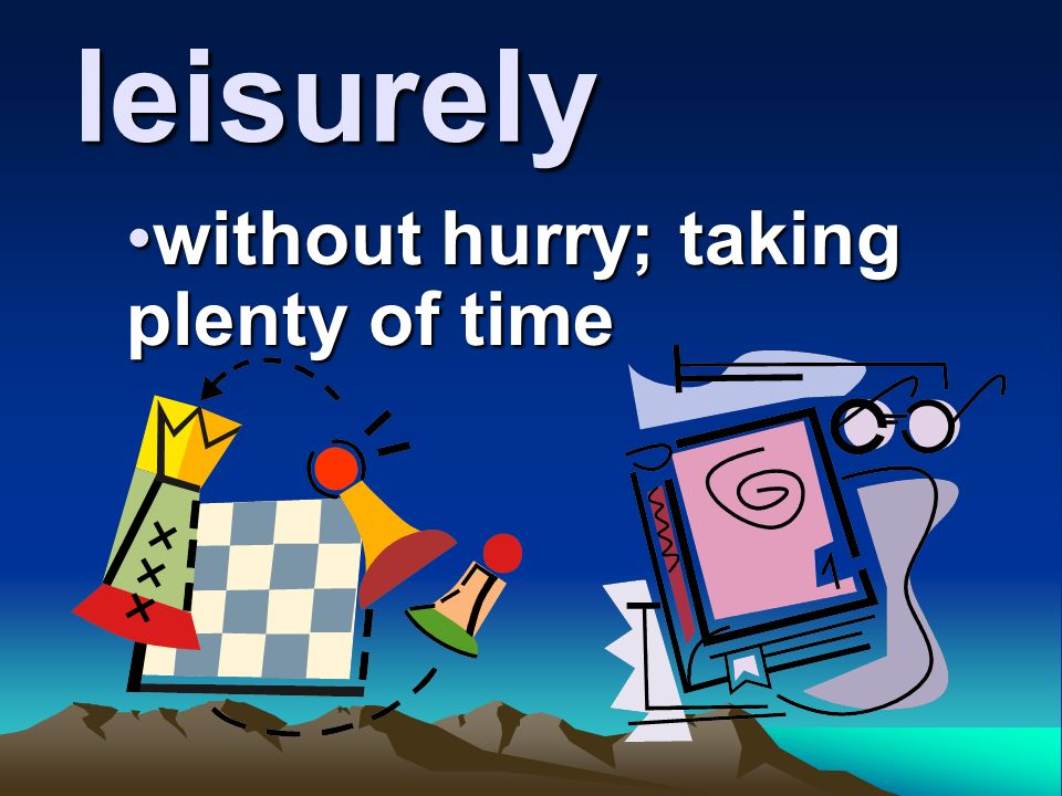 without hurry; taking plenty of time