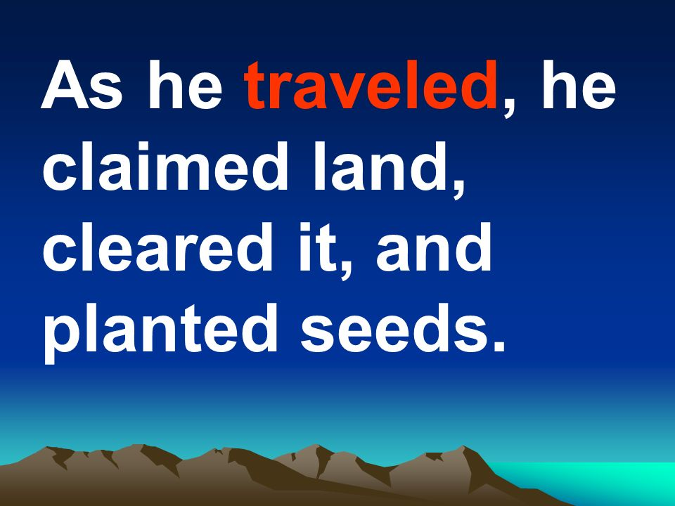 As he traveled, he claimed land, cleared it, and planted seeds.