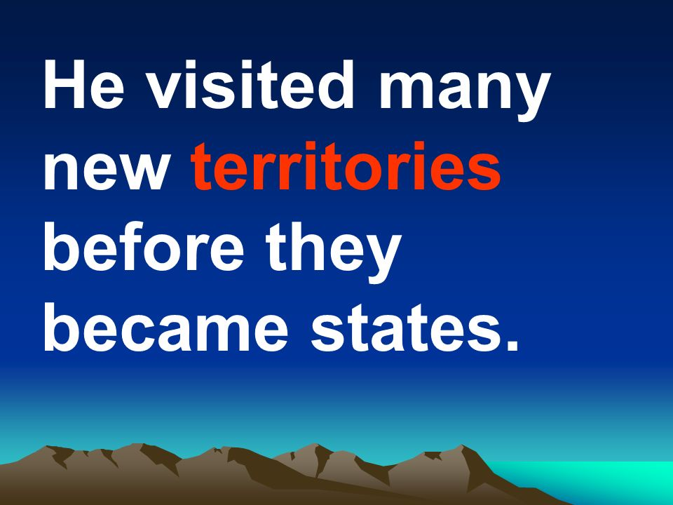 He visited many new territories before they became states.