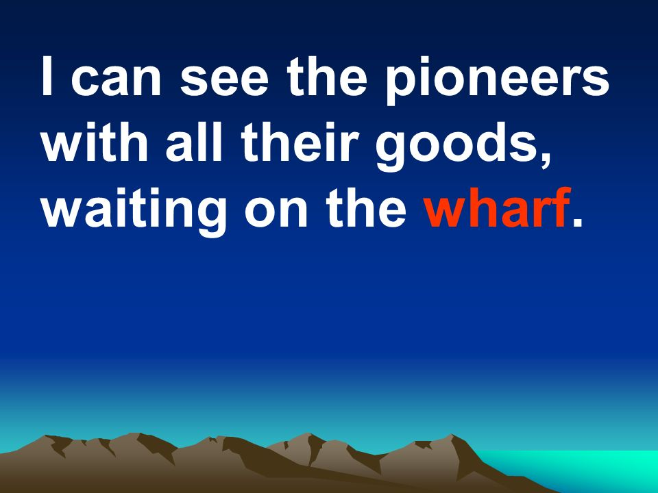 I can see the pioneers with all their goods, waiting on the wharf.