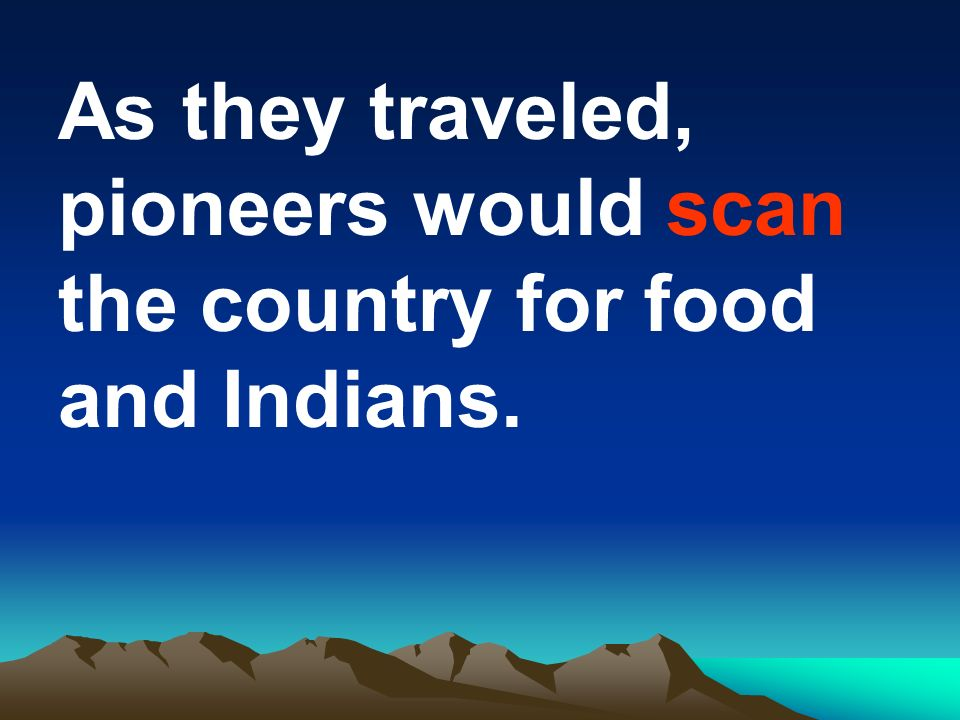 As they traveled, pioneers would scan the country for food and Indians.