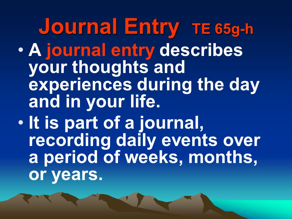 Journal Entry TE 65g-h A journal entry describes your thoughts and experiences during the day and in your life.