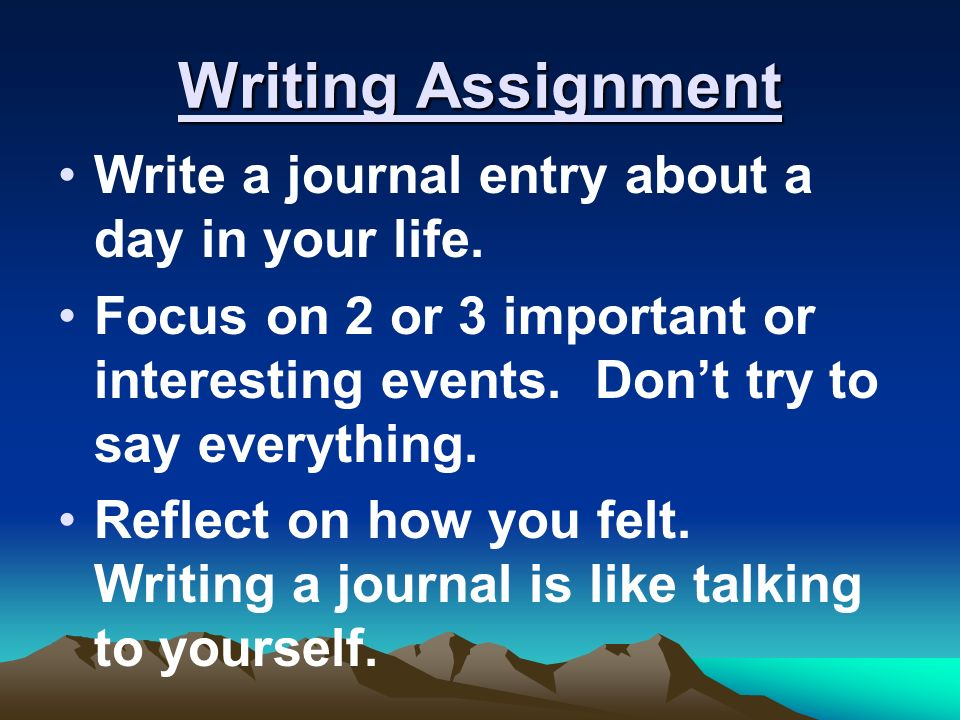 Writing Assignment Write a journal entry about a day in your life.