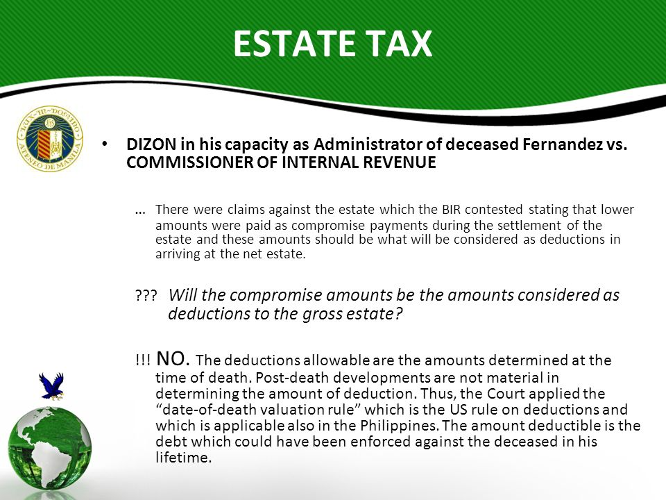 deductions from gross estate under philippines Deductions oare items allowed by law to be deducted to the gross estate in order to arrive at the net taxable estate oonly those allowed by law shall be claimed as deduction othese items must be able to justify and should be proved that the expenses really exist.