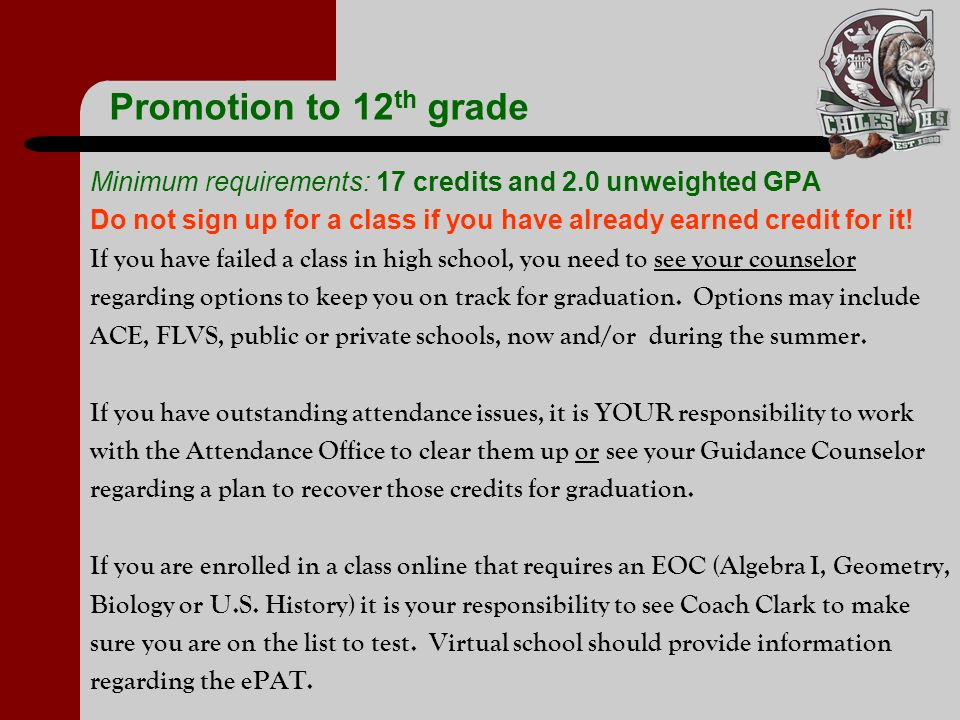 Promotion to 12th gradeMinimum requirements: 17 credits and 2.0 unweighted GPA. Do not sign up for a class if you have already earned credit for it!