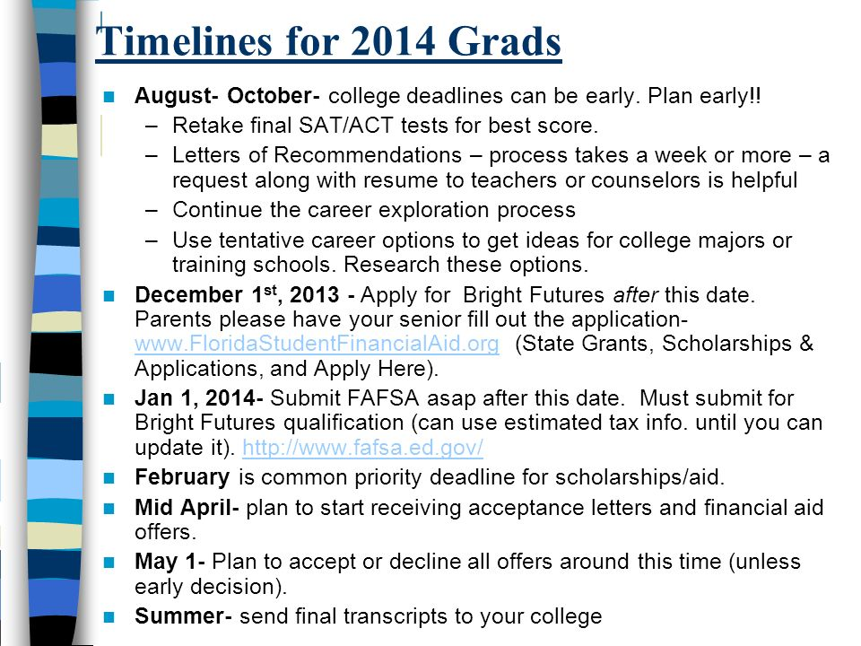Timelines for 2014 Grads August- October- college deadlines can be early. Plan early!! Retake final SAT/ACT tests for best score.