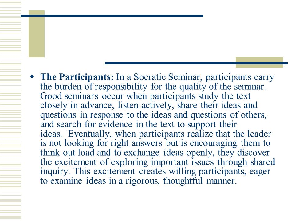 The Participants: In a Socratic Seminar, participants carry the burden of responsibility for the quality of the seminar.