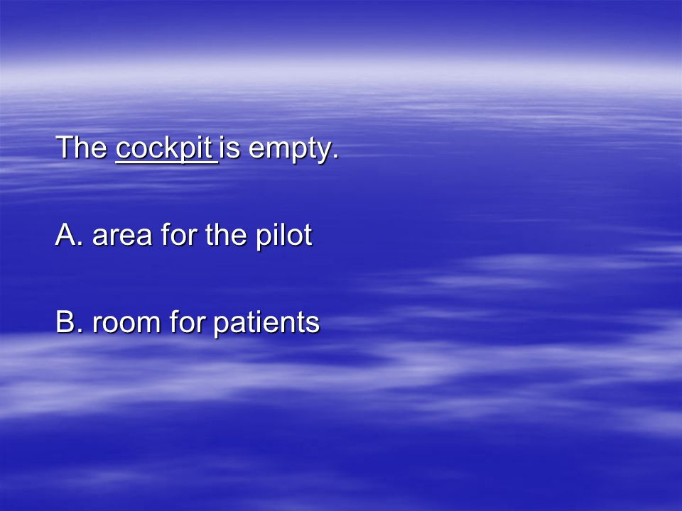 The cockpit is empty. A. area for the pilot B. room for patients