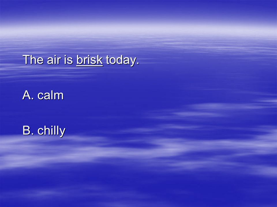 The air is brisk today. A. calm B. chilly