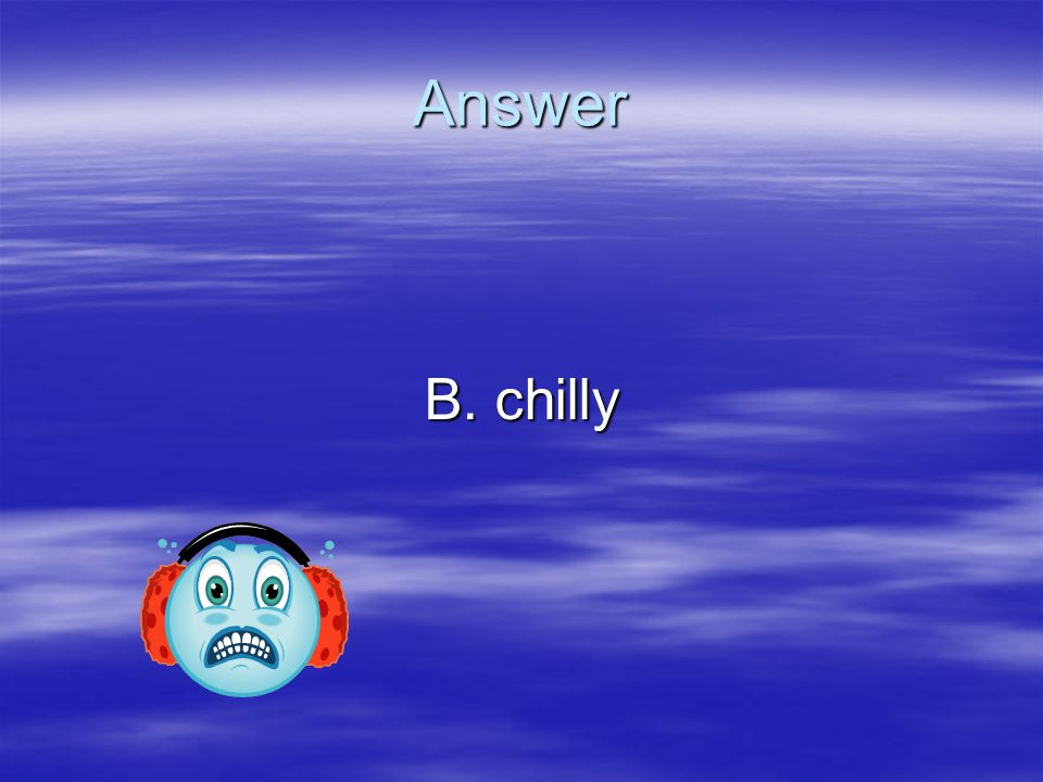 Answer B. chilly