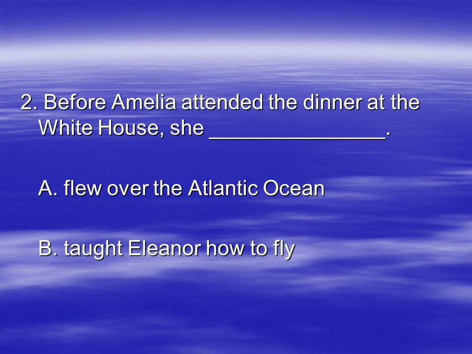 2. Before Amelia attended the dinner at the White House, she _______________.
