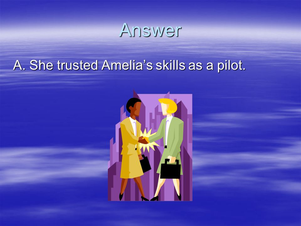 Answer A. She trusted Amelia's skills as a pilot.