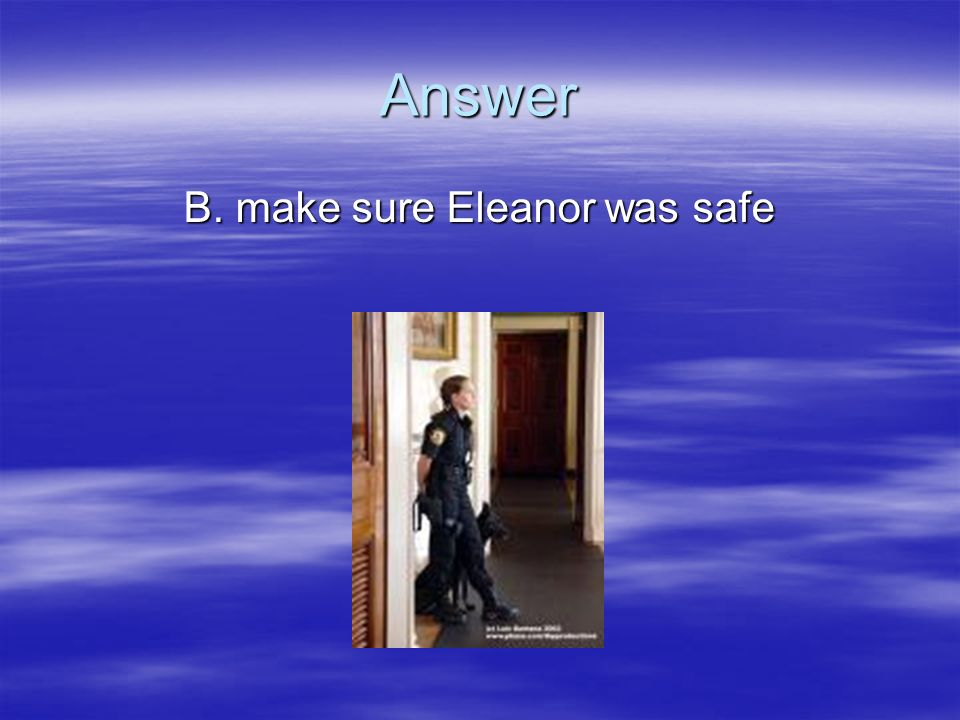 B. make sure Eleanor was safe