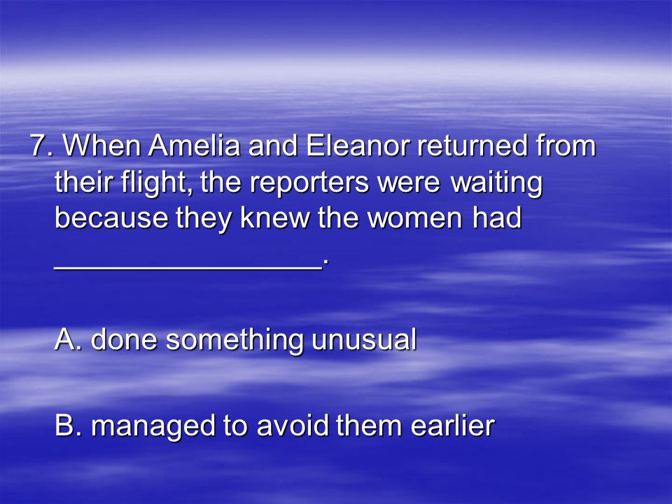 7. When Amelia and Eleanor returned from their flight, the reporters were waiting because they knew the women had ________________.