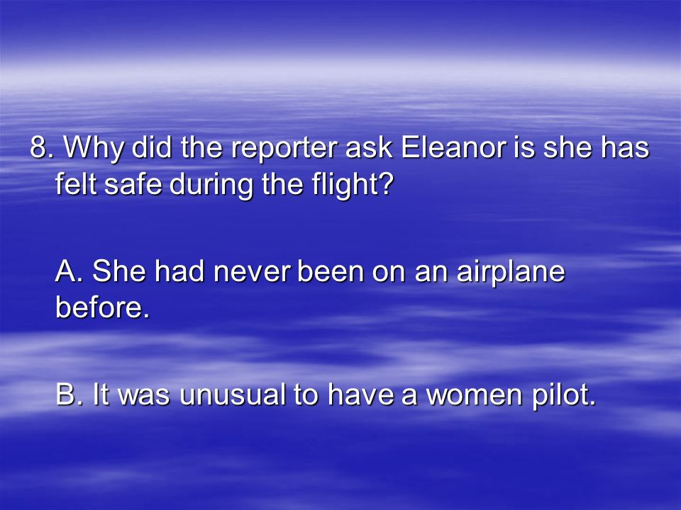 8. Why did the reporter ask Eleanor is she has felt safe during the flight