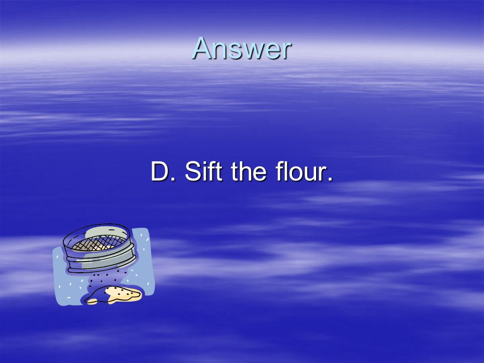 Answer D. Sift the flour.