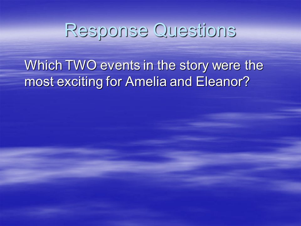 Response Questions Which TWO events in the story were the most exciting for Amelia and Eleanor