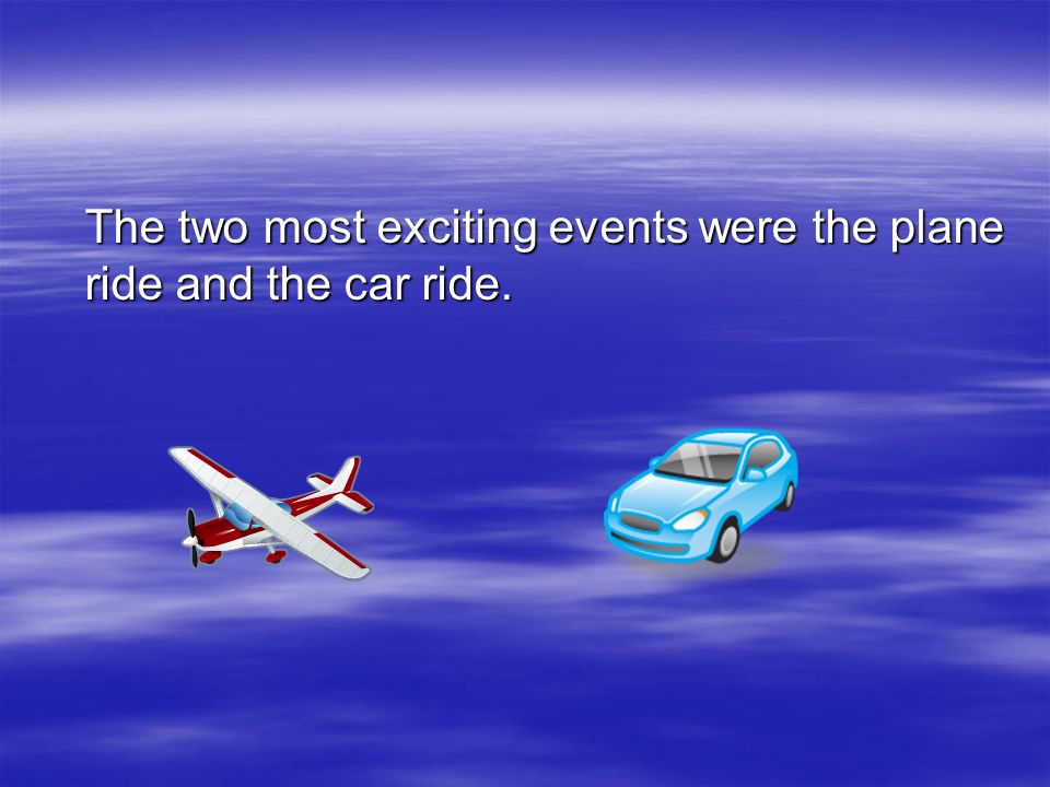 The two most exciting events were the plane ride and the car ride.