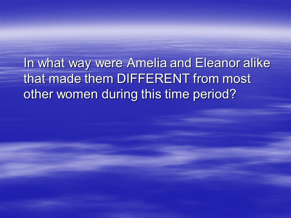 In what way were Amelia and Eleanor alike that made them DIFFERENT from most other women during this time period