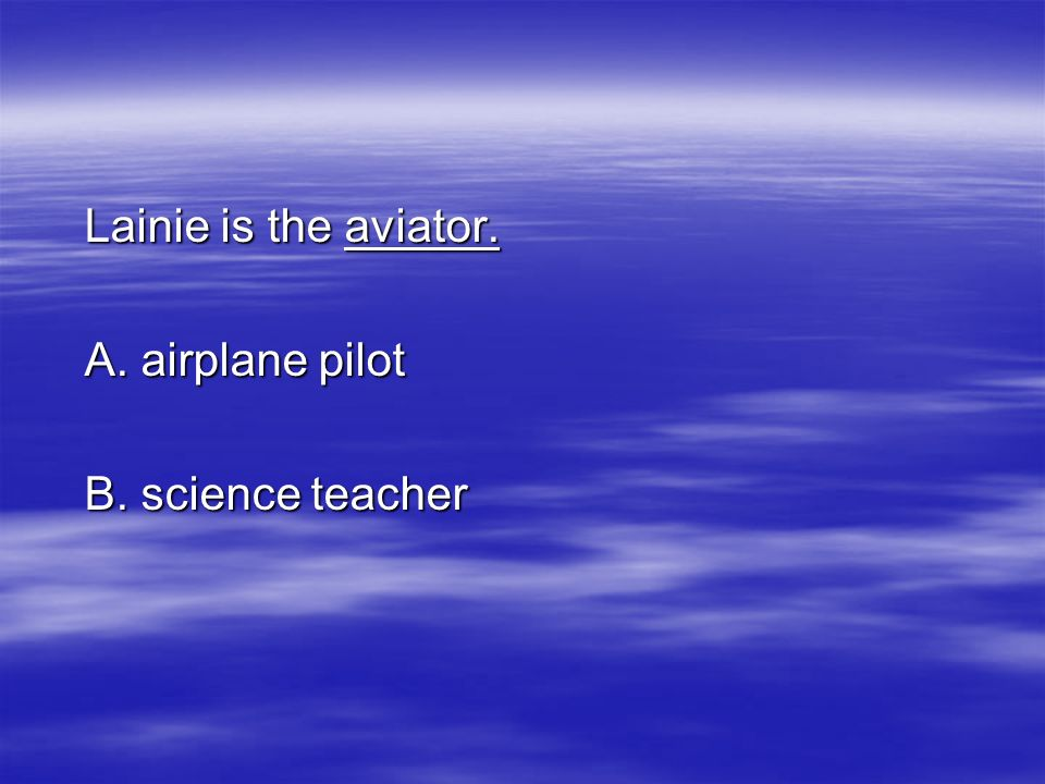 Lainie is the aviator. A. airplane pilot B. science teacher