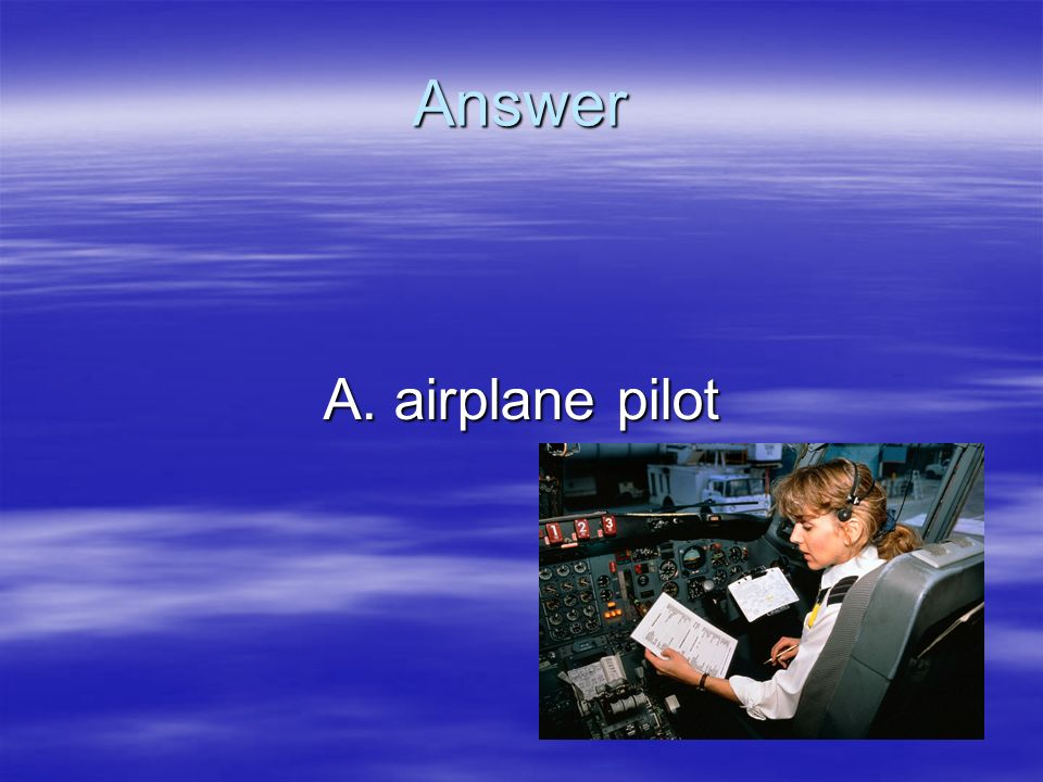 Answer A. airplane pilot
