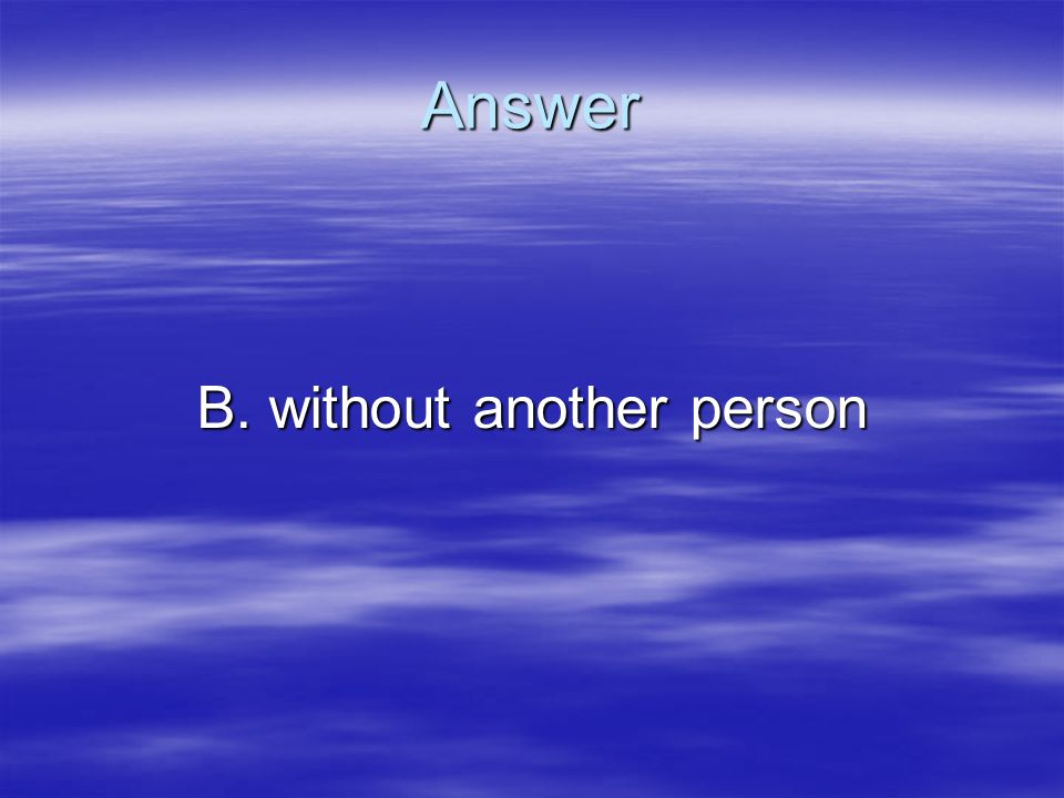 B. without another person