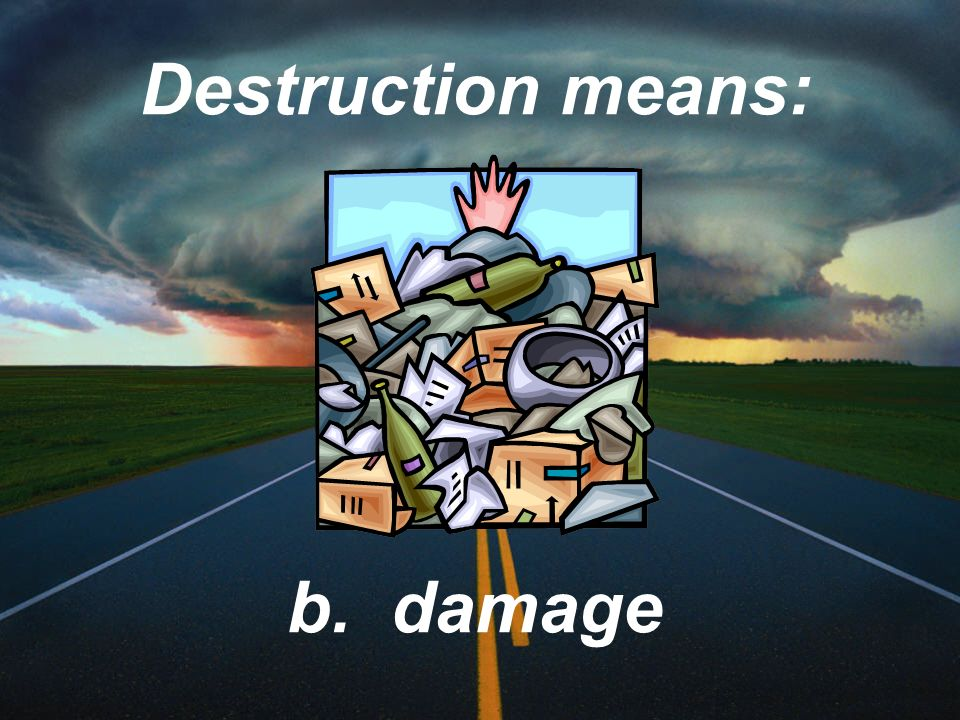 Destruction means: b. damage