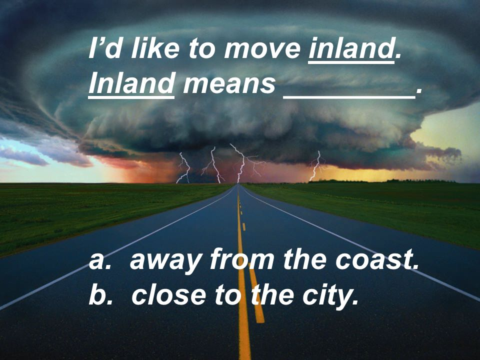 I'd like to move inland. Inland means ________. away from the coast. close to the city.