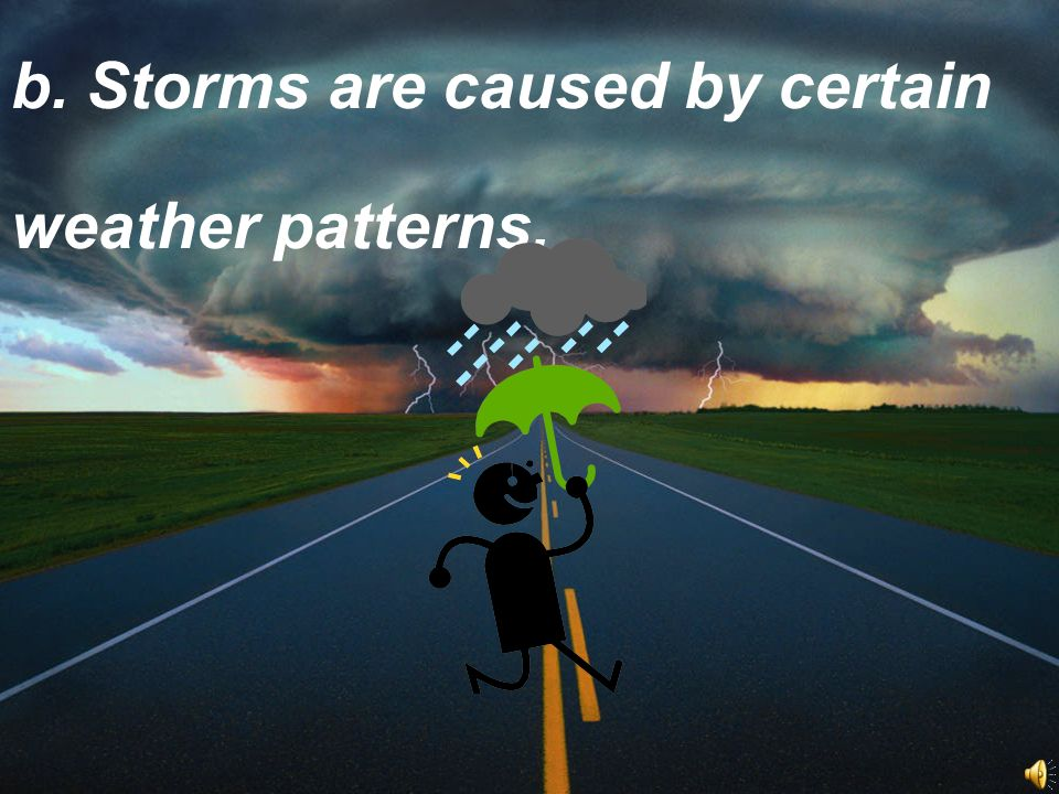 b. Storms are caused by certain weather patterns.