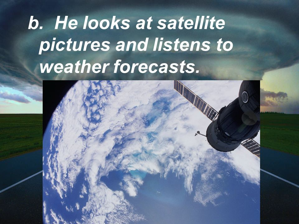 b. He looks at satellite pictures and listens to weather forecasts.