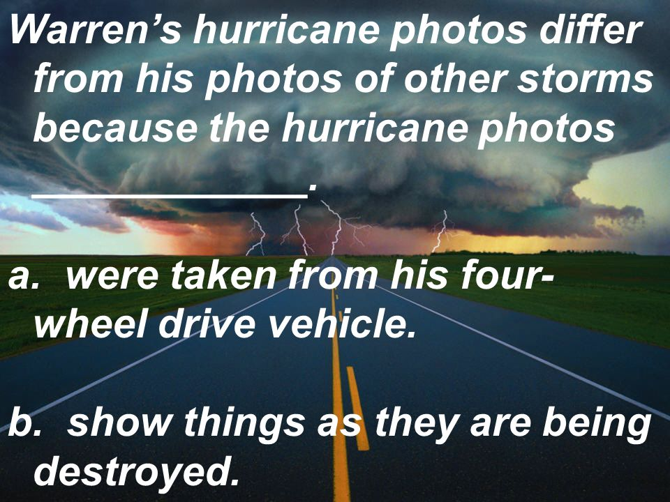 Warren's hurricane photos differ from his photos of other storms because the hurricane photos ____________.