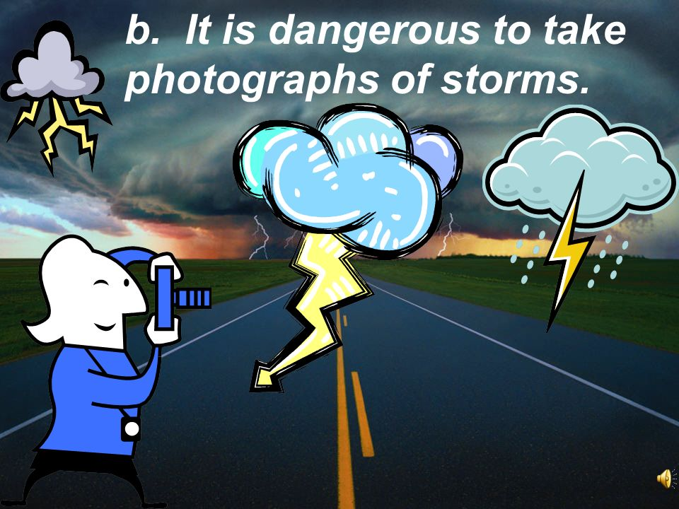 b. It is dangerous to take photographs of storms.